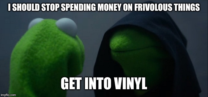 Evil Kermit |  I SHOULD STOP SPENDING MONEY ON FRIVOLOUS THINGS; GET INTO VINYL | image tagged in evil kermit | made w/ Imgflip meme maker