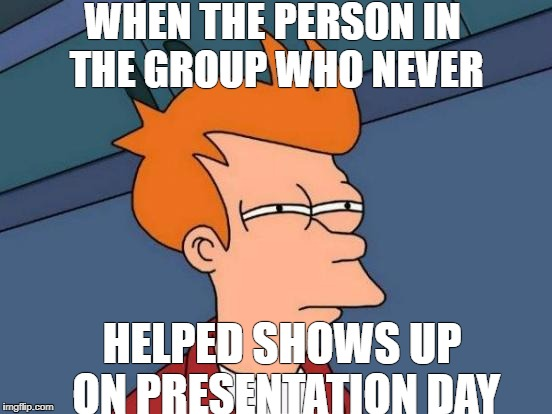 Futurama Fry Meme | WHEN THE PERSON IN THE GROUP WHO NEVER HELPED SHOWS UP ON PRESENTATION DAY | image tagged in memes,futurama fry | made w/ Imgflip meme maker
