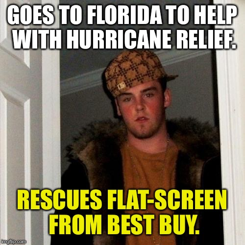 Scumbag Steve Meme |  GOES TO FLORIDA TO HELP WITH HURRICANE RELIEF. RESCUES FLAT-SCREEN FROM BEST BUY. | image tagged in memes,scumbag steve,funny,hurricane irma,first world problems,hurricane | made w/ Imgflip meme maker