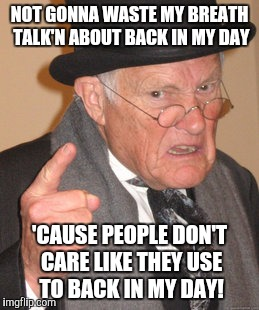 Grandpa Slipping Gears | NOT GONNA WASTE MY BREATH TALK'N ABOUT BACK IN MY DAY 'CAUSE PEOPLE DON'T CARE LIKE THEY USE TO BACK IN MY DAY! | image tagged in memes,back in my day | made w/ Imgflip meme maker