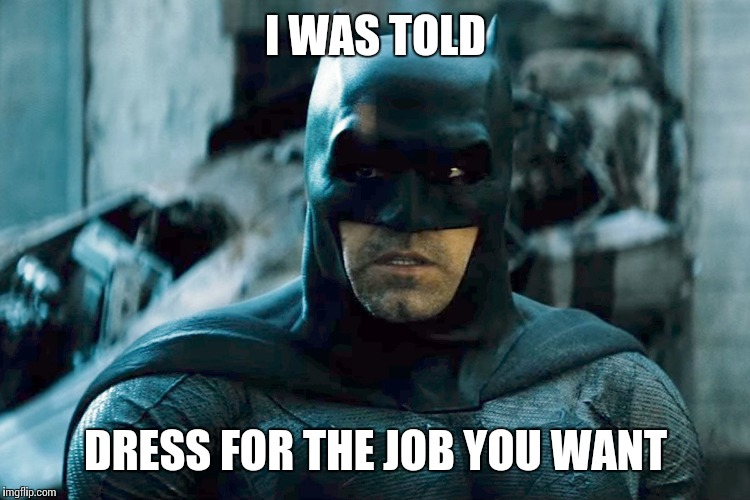 I WAS TOLD DRESS FOR THE JOB YOU WANT | made w/ Imgflip meme maker