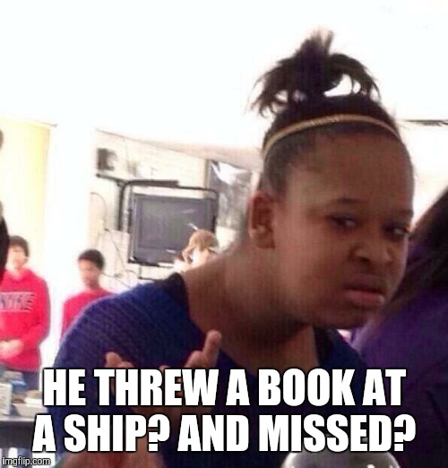 Black Girl Wat Meme | HE THREW A BOOK AT A SHIP? AND MISSED? | image tagged in memes,black girl wat | made w/ Imgflip meme maker