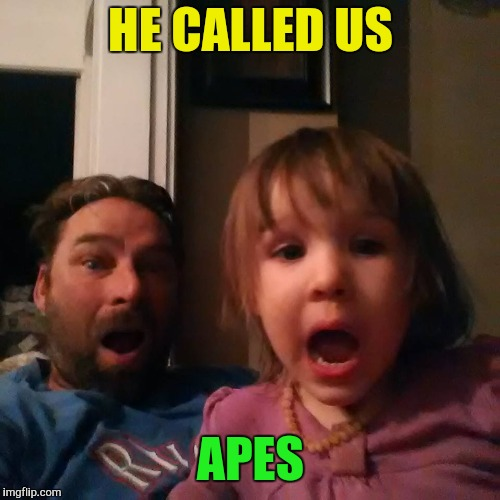 shocked dad daughter | HE CALLED US APES | image tagged in shocked dad daughter | made w/ Imgflip meme maker