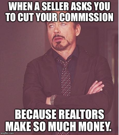 Face You Make Robert Downey Jr Meme | WHEN A SELLER ASKS YOU TO CUT YOUR COMMISSION BECAUSE REALTORS MAKE SO MUCH MONEY. | image tagged in memes,face you make robert downey jr | made w/ Imgflip meme maker