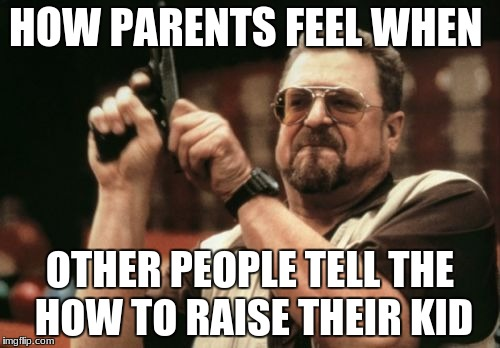 Am I The Only One Around Here Meme | HOW PARENTS FEEL WHEN OTHER PEOPLE TELL THE HOW TO RAISE THEIR KID | image tagged in memes,am i the only one around here | made w/ Imgflip meme maker