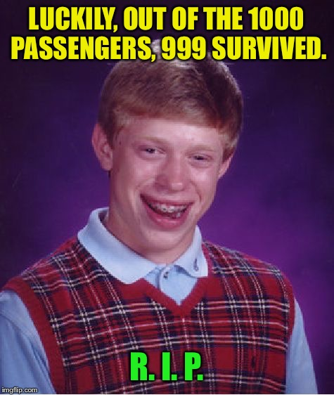 Bad Luck Brian Meme | LUCKILY, OUT OF THE 1000 PASSENGERS, 999 SURVIVED. R. I. P. | image tagged in memes,bad luck brian | made w/ Imgflip meme maker