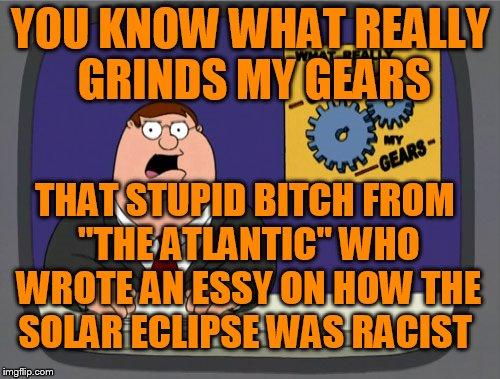 "Peter Griffin News Meme | YOU KNOW WHAT REALLY GRINDS MY GEARS THAT STUPID B**CH FROM ""THE ATLANTIC"" WHO WROTE AN ESSY ON HOW THE SOLAR ECLIPSE WAS RACIST 