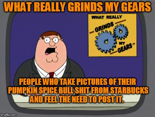 Peter Griffin News Meme | WHAT REALLY GRINDS MY GEARS PEOPLE WHO TAKE PICTURES OF THEIR PUMPKIN SPICE BULL SHIT FROM STARBUCKS AND FEEL THE NEED TO POST IT. | image tagged in memes,peter griffin news | made w/ Imgflip meme maker
