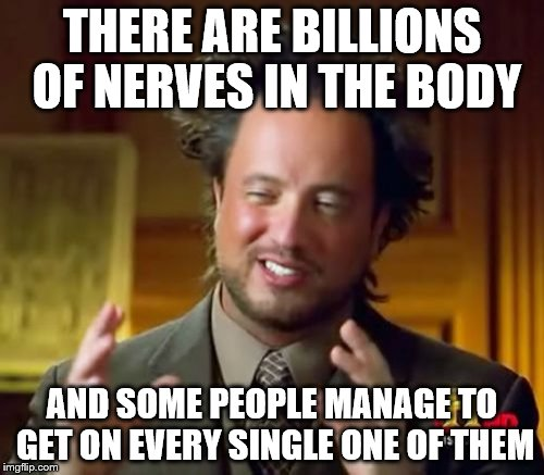 you know who you are | THERE ARE BILLIONS OF NERVES IN THE BODY AND SOME PEOPLE MANAGE TO GET ON EVERY SINGLE ONE OF THEM | image tagged in memes,ancient aliens | made w/ Imgflip meme maker