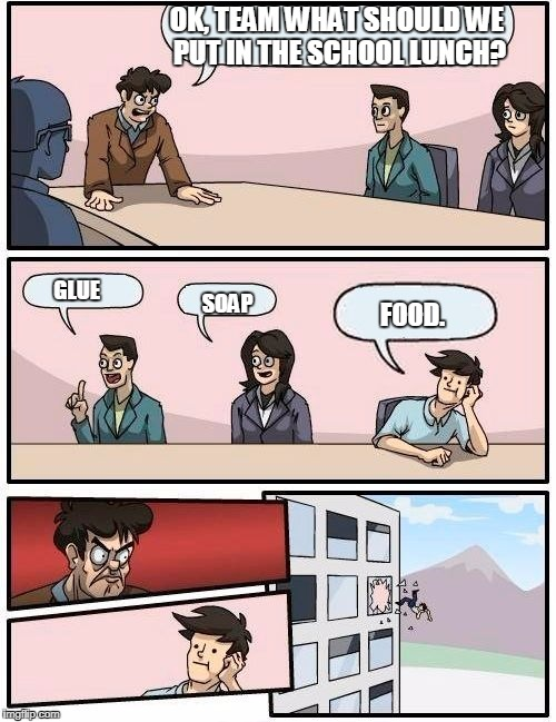 Boardroom Meeting Suggestion Meme | OK, TEAM WHAT SHOULD WE PUT IN THE SCHOOL LUNCH? GLUE SOAP FOOD. | image tagged in memes,boardroom meeting suggestion | made w/ Imgflip meme maker