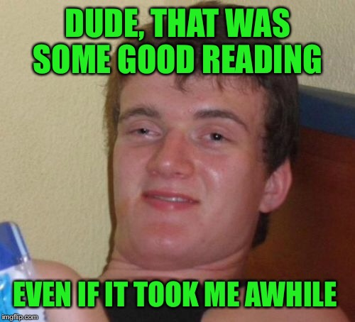 10 Guy Meme | DUDE, THAT WAS SOME GOOD READING EVEN IF IT TOOK ME AWHILE | image tagged in memes,10 guy | made w/ Imgflip meme maker