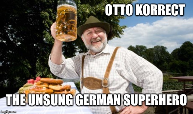 German cheers | OTTO KORRECT THE UNSUNG GERMAN SUPERHERO | image tagged in german cheers | made w/ Imgflip meme maker