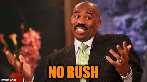 Steve Harvey Meme | NO RUSH | image tagged in memes,steve harvey | made w/ Imgflip meme maker