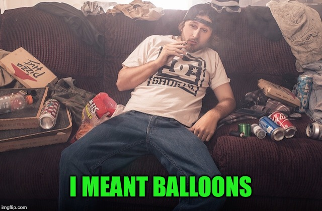 Stoner on couch | I MEANT BALLOONS | image tagged in stoner on couch | made w/ Imgflip meme maker