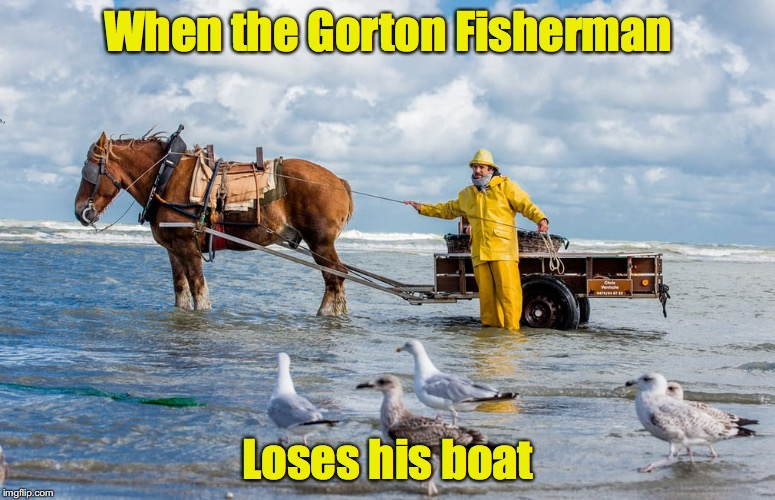 The Sea has been a harsh mistress this year | When the Gorton Fisherman Loses his boat | image tagged in gorton fisherman,boat | made w/ Imgflip meme maker