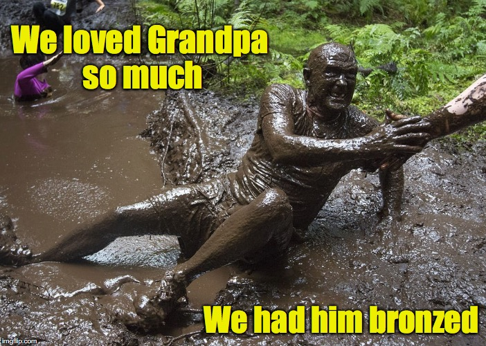 Don't he look natural | We loved Grandpa so much We had him bronzed | image tagged in grandpa,mudhole | made w/ Imgflip meme maker