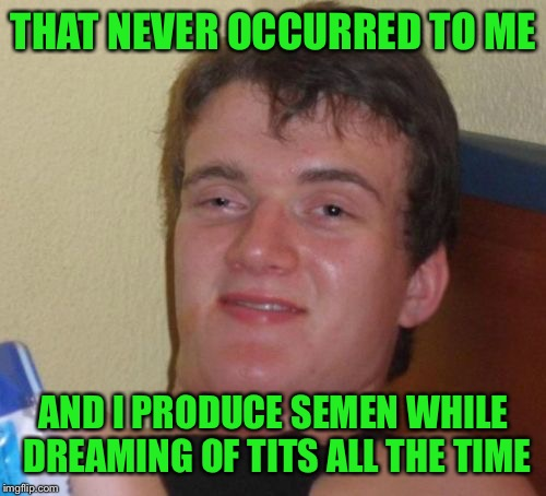 10 Guy Meme | THAT NEVER OCCURRED TO ME AND I PRODUCE SEMEN WHILE DREAMING OF TITS ALL THE TIME | image tagged in memes,10 guy | made w/ Imgflip meme maker