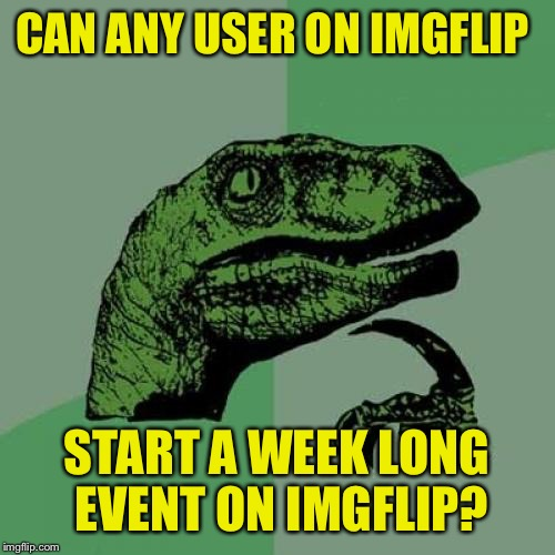 Need to know before making an event: | CAN ANY USER ON IMGFLIP START A WEEK LONG EVENT ON IMGFLIP? | image tagged in memes,philosoraptor | made w/ Imgflip meme maker