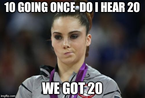 McKayla Maroney Not Impressed Meme | 10 GOING ONCE  DO I HEAR 20 WE GOT 20 | image tagged in memes,mckayla maroney not impressed | made w/ Imgflip meme maker