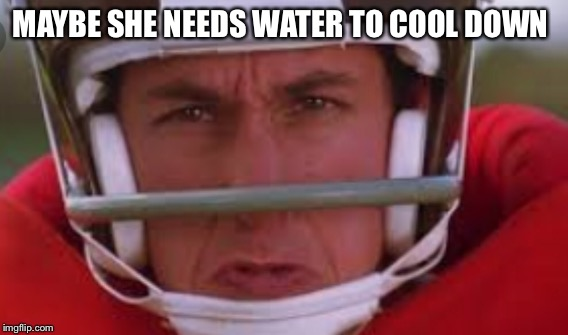 MAYBE SHE NEEDS WATER TO COOL DOWN | made w/ Imgflip meme maker