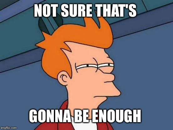 Futurama Fry Meme | NOT SURE THAT'S GONNA BE ENOUGH | image tagged in memes,futurama fry | made w/ Imgflip meme maker