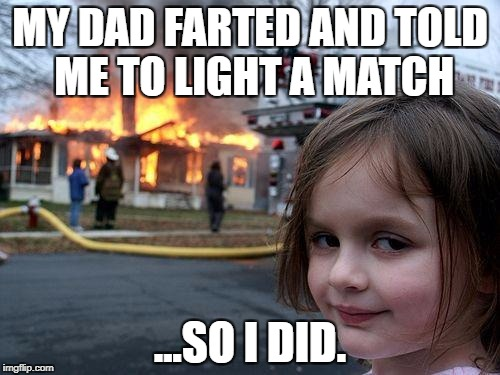 Disaster Girl Meme | MY DAD FARTED AND TOLD ME TO LIGHT A MATCH ...SO I DID. | image tagged in memes,disaster girl | made w/ Imgflip meme maker