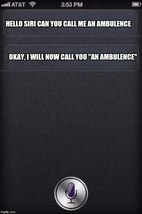 "HELLO SIRI CAN YOU CALL ME AN AMBULENCE OKAY, I WILL NOW CALL YOU ""AN AMBULENCE"" 
