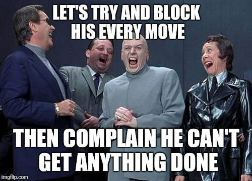 LET'S TRY AND BLOCK HIS EVERY MOVE THEN COMPLAIN HE CAN'T GET ANYTHING DONE | made w/ Imgflip meme maker