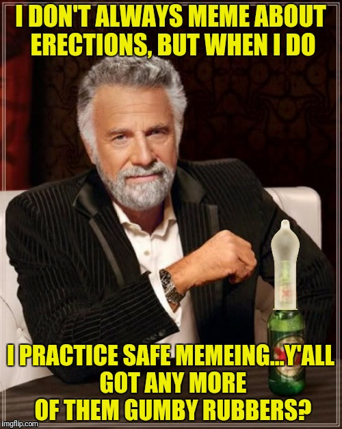 I DON'T ALWAYS MEME ABOUT ERECTIONS, BUT WHEN I DO I PRACTICE SAFE MEMEING...Y'ALL GOT ANY MORE OF THEM GUMBY RUBBERS? | made w/ Imgflip meme maker
