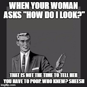 "Kill Yourself Guy Meme | WHEN YOUR WOMAN ASKS ""HOW DO I LOOK?"" THAT IS NOT THE TIME TO TELL HER YOU HAVE TO POOP. WHO KNEW? SHEESH 