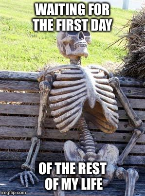 Waiting Skeleton Meme | WAITING FOR THE FIRST DAY OF THE REST OF MY LIFE | image tagged in memes,waiting skeleton | made w/ Imgflip meme maker