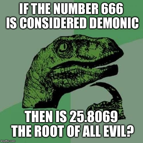 Philosoraptor Meme | IF THE NUMBER 666 IS CONSIDERED DEMONIC THEN IS 25.8069 THE ROOT OF ALL EVIL? | image tagged in memes,philosoraptor | made w/ Imgflip meme maker