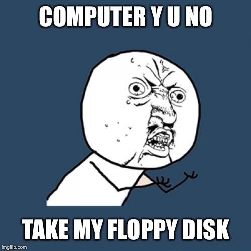 Y U No Meme | COMPUTER Y U NO TAKE MY FLOPPY DISK | image tagged in memes,y u no | made w/ Imgflip meme maker