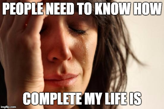 First World Problems Meme | PEOPLE NEED TO KNOW HOW COMPLETE MY LIFE IS | image tagged in memes,first world problems | made w/ Imgflip meme maker