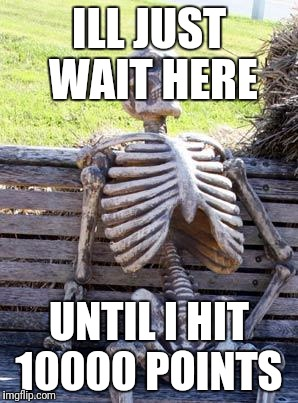 Waiting Skeleton Meme | ILL JUST WAIT HERE UNTIL I HIT 10000 POINTS | image tagged in memes,waiting skeleton | made w/ Imgflip meme maker