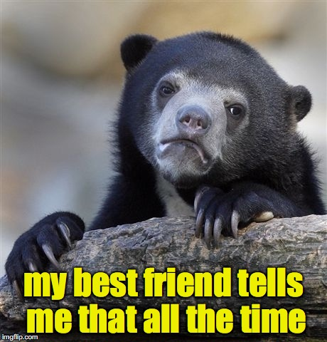 Confession Bear Meme | my best friend tells me that all the time | image tagged in memes,confession bear | made w/ Imgflip meme maker