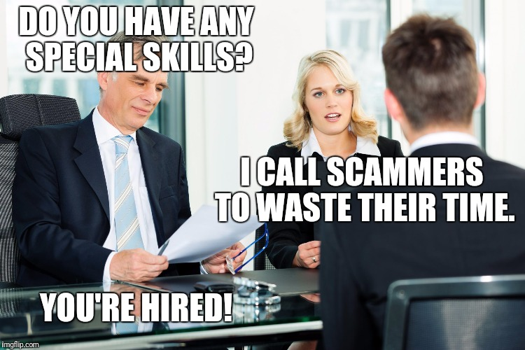 I love wasting scammers | DO YOU HAVE ANY SPECIAL SKILLS? I CALL SCAMMERS TO WASTE THEIR TIME. YOU'RE HIRED! | image tagged in job interview,scam,scammer,scammers | made w/ Imgflip meme maker