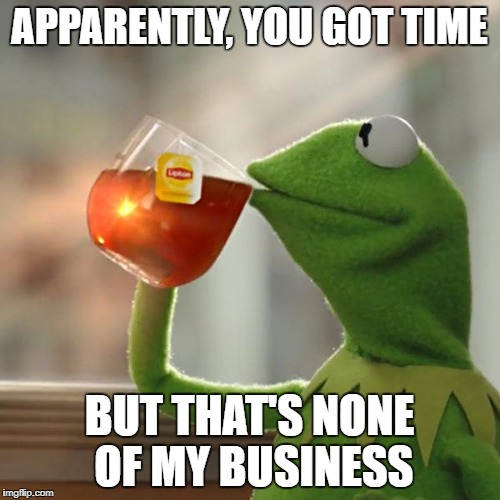 But Thats None Of My Business Meme | APPARENTLY, YOU GOT TIME BUT THAT'S NONE OF MY BUSINESS | image tagged in memes,but thats none of my business,kermit the frog | made w/ Imgflip meme maker