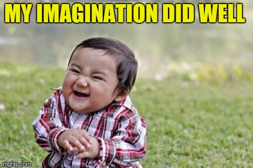 Evil Toddler Meme | MY IMAGINATION DID WELL | image tagged in memes,evil toddler | made w/ Imgflip meme maker