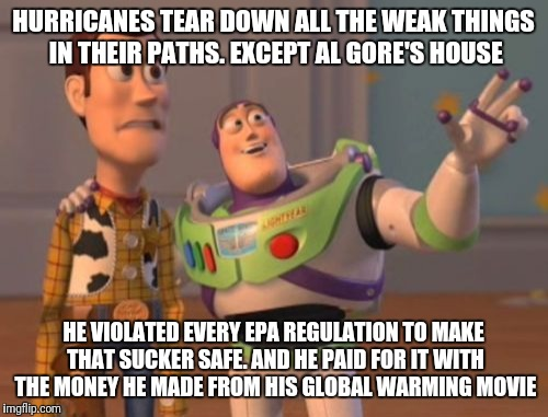 X, X Everywhere Meme | HURRICANES TEAR DOWN ALL THE WEAK THINGS IN THEIR PATHS. EXCEPT AL GORE'S HOUSE HE VIOLATED EVERY EPA REGULATION TO MAKE THAT SUCKER SAFE. A | image tagged in memes,x,x everywhere,x x everywhere | made w/ Imgflip meme maker