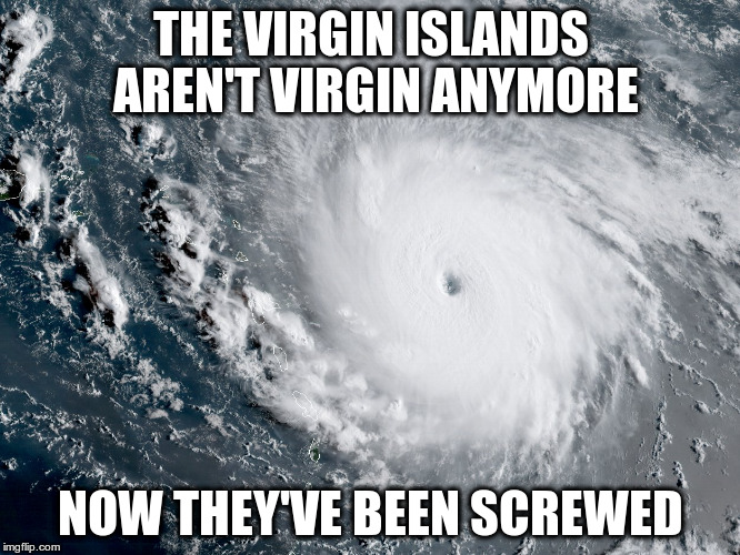 Hurricane Irma | THE VIRGIN ISLANDS AREN'T VIRGIN ANYMORE NOW THEY'VE BEEN SCREWED | image tagged in hurricane irma | made w/ Imgflip meme maker