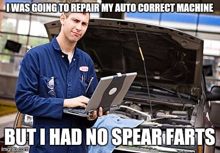 As you can see, it's broken. | I WAS GOING TO REPAIR MY AUTO CORRECT MACHINE BUT I HAD NO SPEAR FARTS | image tagged in internet mechanic,autocorrect | made w/ Imgflip meme maker