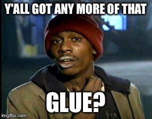 Y'all Got Any More Of That Meme | Y'ALL GOT ANY MORE OF THAT GLUE? | image tagged in memes,yall got any more of | made w/ Imgflip meme maker