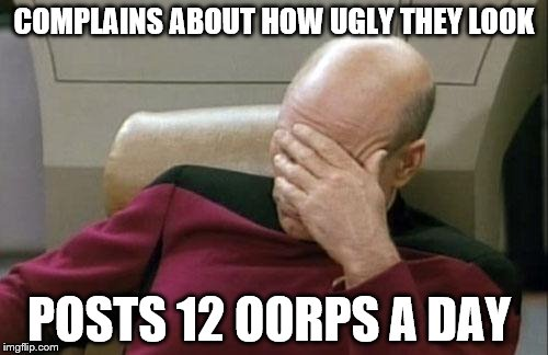 Captain Picard Facepalm | COMPLAINS ABOUT HOW UGLY THEY LOOK POSTS 12 OORPS A DAY | image tagged in memes,captain picard facepalm | made w/ Imgflip meme maker