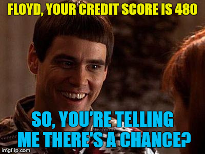 Dumb And Dumber | FLOYD, YOUR CREDIT SCORE IS 480 SO, YOU'RE TELLING ME THERE'S A CHANCE? | image tagged in dumb and dumber | made w/ Imgflip meme maker