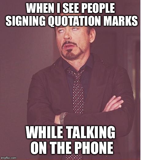 Face You Make Robert Downey Jr Meme | WHEN I SEE PEOPLE SIGNING QUOTATION MARKS WHILE TALKING ON THE PHONE | image tagged in memes,face you make robert downey jr | made w/ Imgflip meme maker
