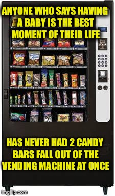 ANYONE WHO SAYS HAVING A BABY IS THE BEST MOMENT OF THEIR LIFE HAS NEVER HAD 2 CANDY BARS FALL OUT OF THE VENDING MACHINE AT ONCE | image tagged in vending machine | made w/ Imgflip meme maker
