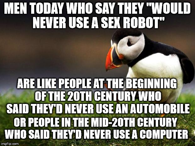 "Unpopular Opinion Puffin Meme | MEN TODAY WHO SAY THEY ""WOULD NEVER USE A SEX ROBOT"" ARE LIKE PEOPLE AT THE BEGINNING OF THE 20TH CENTURY WHO SAID THEY'D NEVER USE AN AUTOM 