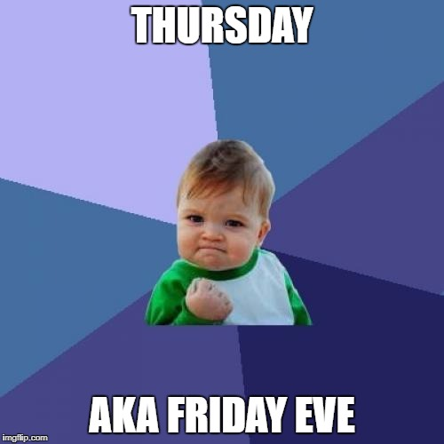 Friday Eve | THURSDAY AKA FRIDAY EVE | image tagged in memes,success kid,friday,thursday,weekend,funny | made w/ Imgflip meme maker