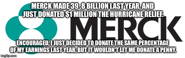 Merck: Just Gave the Equivalent of a Penny | MERCK MADE 39 .8 BILLION LAST YEAR, AND JUST DONATED $1 MILLION THE HURRICANE RELIEF. ENCOURAGED, I JUST DECIDED TO DONATE THE SAME PERCENTA | image tagged in hurricane irma,hurricane harvey,corporate greed | made w/ Imgflip meme maker